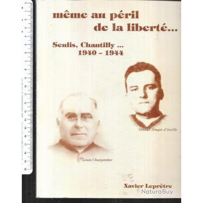 même au péril de la liberté senlis chantilly 1940-1944 de xavier leprêtre , dédicacé